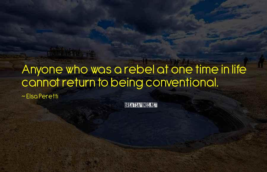 Elsa Peretti Sayings: Anyone who was a rebel at one time in life cannot return to being conventional.