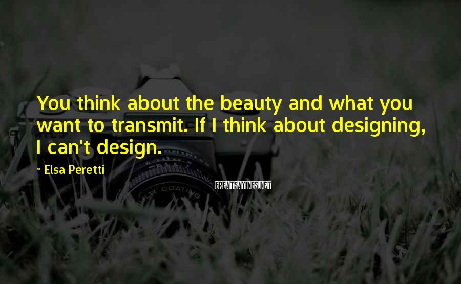 Elsa Peretti Sayings: You think about the beauty and what you want to transmit. If I think about