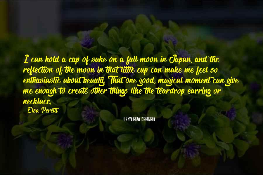 Elsa Peretti Sayings: I can hold a cup of sake on a full moon in Japan, and the