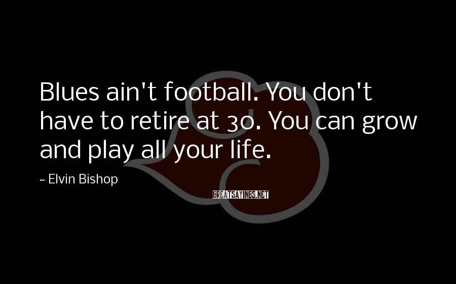 Elvin Bishop Sayings: Blues ain't football. You don't have to retire at 30. You can grow and play
