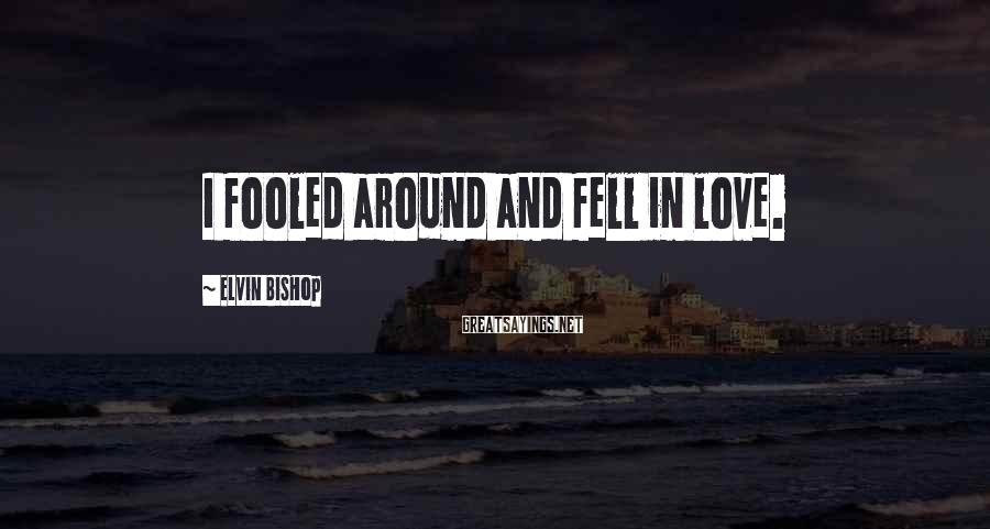 Elvin Bishop Sayings: I fooled around and fell in love.