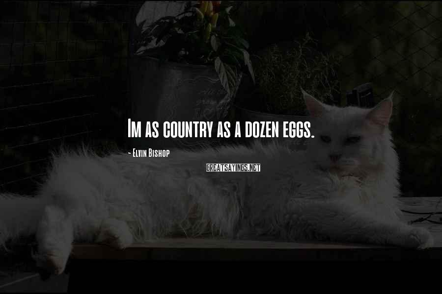 Elvin Bishop Sayings: Im as country as a dozen eggs.