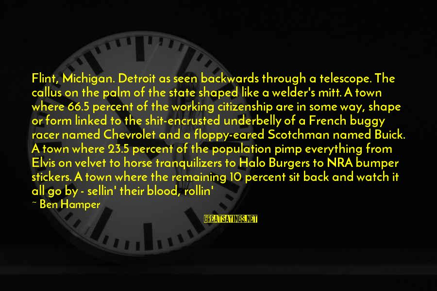 Elvis's Sayings By Ben Hamper: Flint, Michigan. Detroit as seen backwards through a telescope. The callus on the palm of