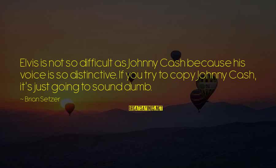 Elvis's Sayings By Brian Setzer: Elvis is not so difficult as Johnny Cash because his voice is so distinctive. If