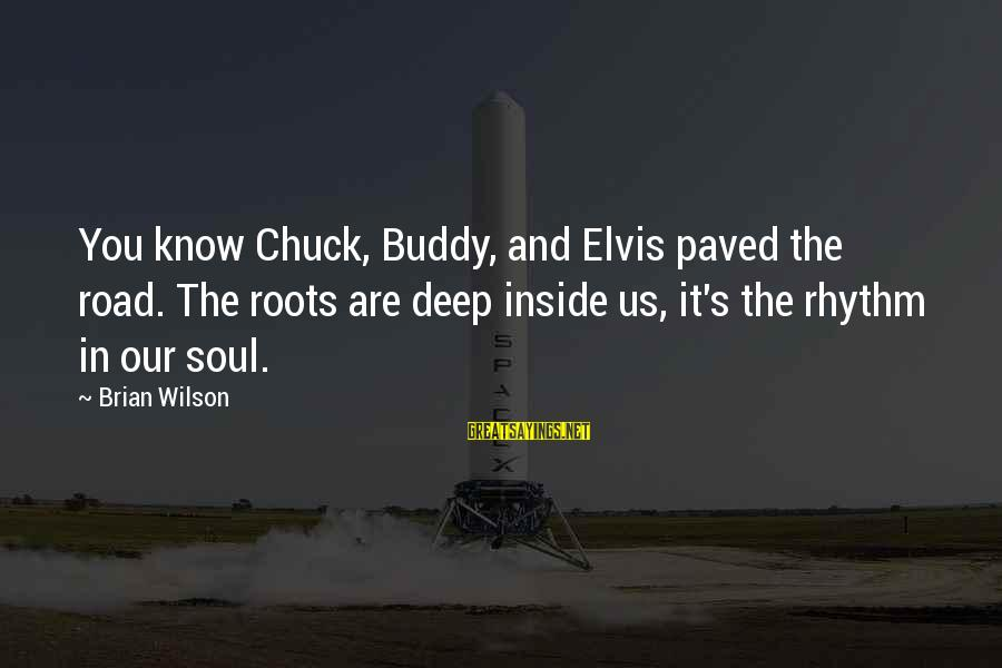 Elvis's Sayings By Brian Wilson: You know Chuck, Buddy, and Elvis paved the road. The roots are deep inside us,
