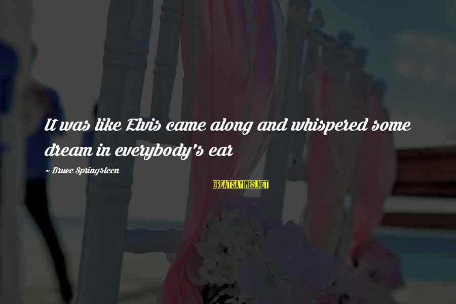 Elvis's Sayings By Bruce Springsteen: It was like Elvis came along and whispered some dream in everybody's ear