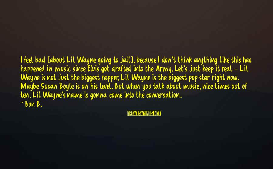 Elvis's Sayings By Bun B.: I feel bad [about Lil Wayne going to jail], because I don't think anything like