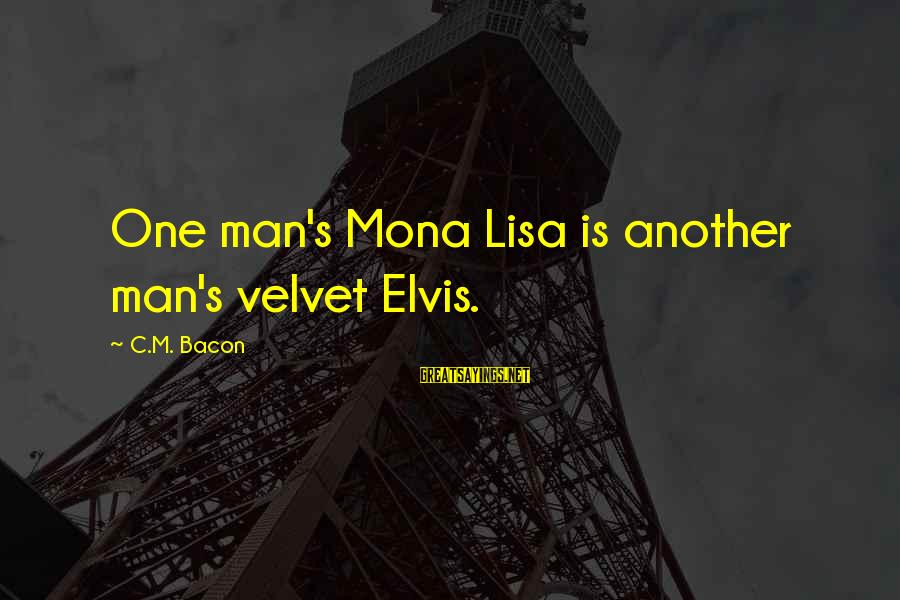 Elvis's Sayings By C.M. Bacon: One man's Mona Lisa is another man's velvet Elvis.