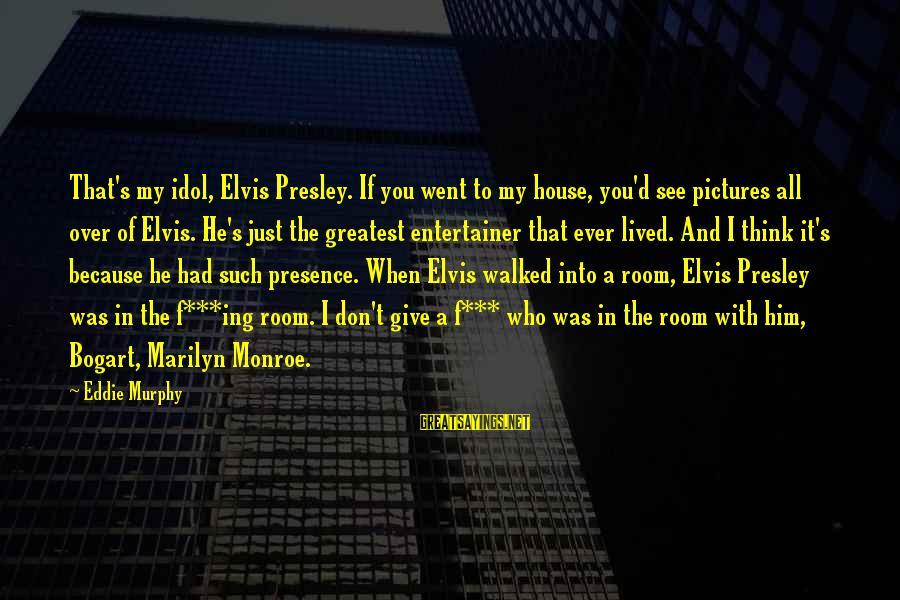 Elvis's Sayings By Eddie Murphy: That's my idol, Elvis Presley. If you went to my house, you'd see pictures all