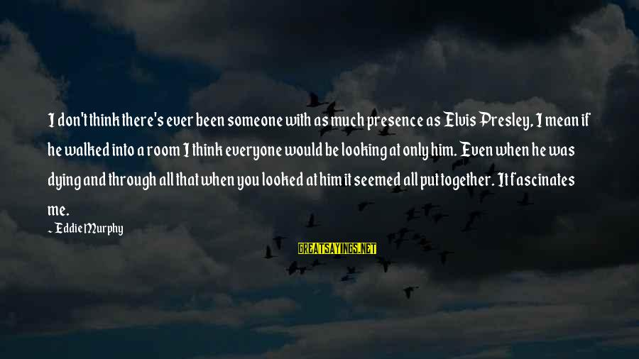 Elvis's Sayings By Eddie Murphy: I don't think there's ever been someone with as much presence as Elvis Presley, I
