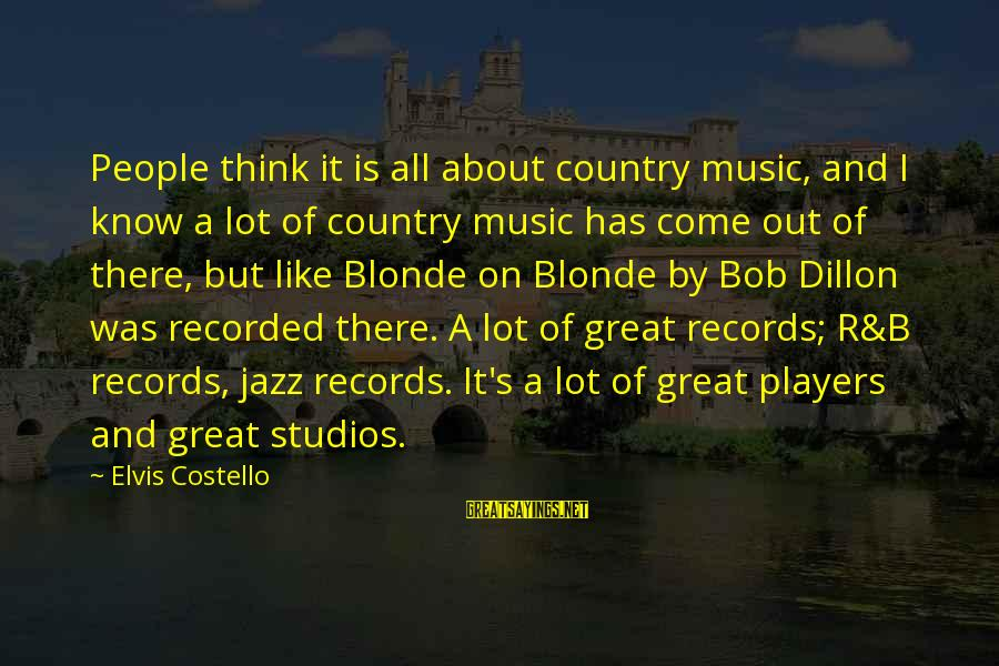 Elvis's Sayings By Elvis Costello: People think it is all about country music, and I know a lot of country