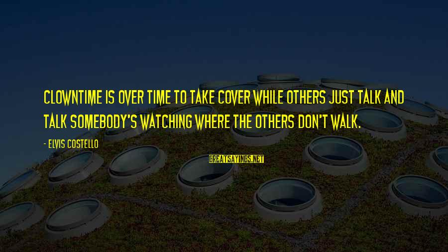 Elvis's Sayings By Elvis Costello: Clowntime is over Time to take cover While others just talk and talk Somebody's watching