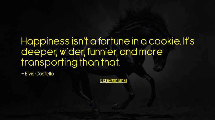 Elvis's Sayings By Elvis Costello: Happiness isn't a fortune in a cookie. It's deeper, wider, funnier, and more transporting than