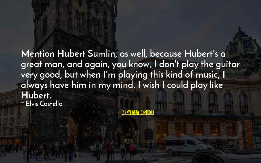 Elvis's Sayings By Elvis Costello: Mention Hubert Sumlin, as well, because Hubert's a great man, and again, you know, I