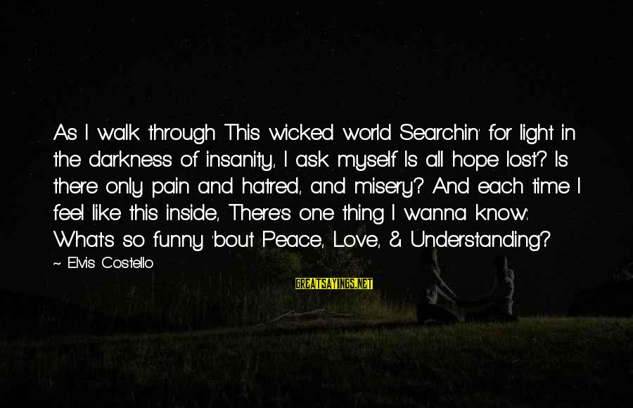 Elvis's Sayings By Elvis Costello: As I walk through This wicked world Searchin' for light in the darkness of insanity,