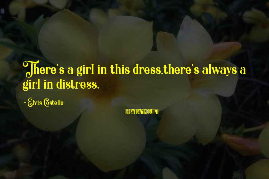Elvis's Sayings By Elvis Costello: There's a girl in this dress,there's always a girl in distress.