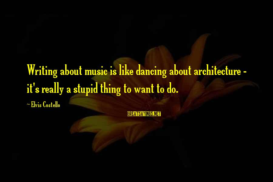 Elvis's Sayings By Elvis Costello: Writing about music is like dancing about architecture - it's really a stupid thing to