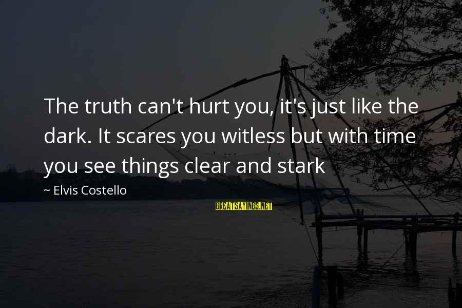 Elvis's Sayings By Elvis Costello: The truth can't hurt you, it's just like the dark. It scares you witless but