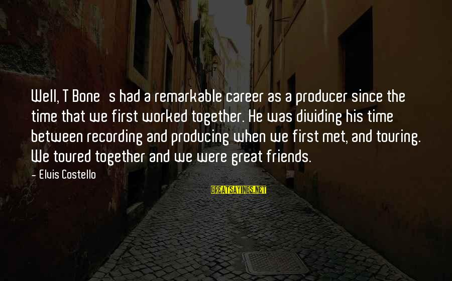 Elvis's Sayings By Elvis Costello: Well, T Bone's had a remarkable career as a producer since the time that we