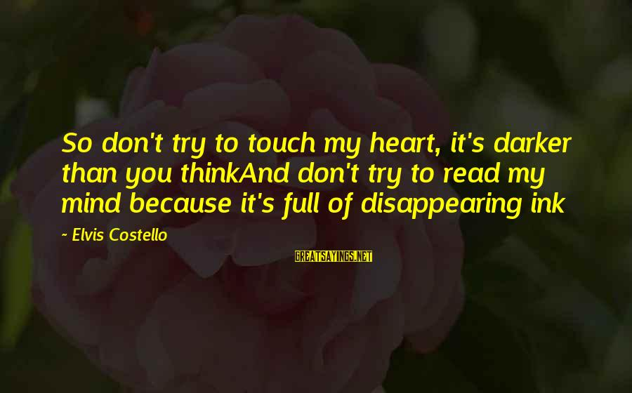 Elvis's Sayings By Elvis Costello: So don't try to touch my heart, it's darker than you thinkAnd don't try to