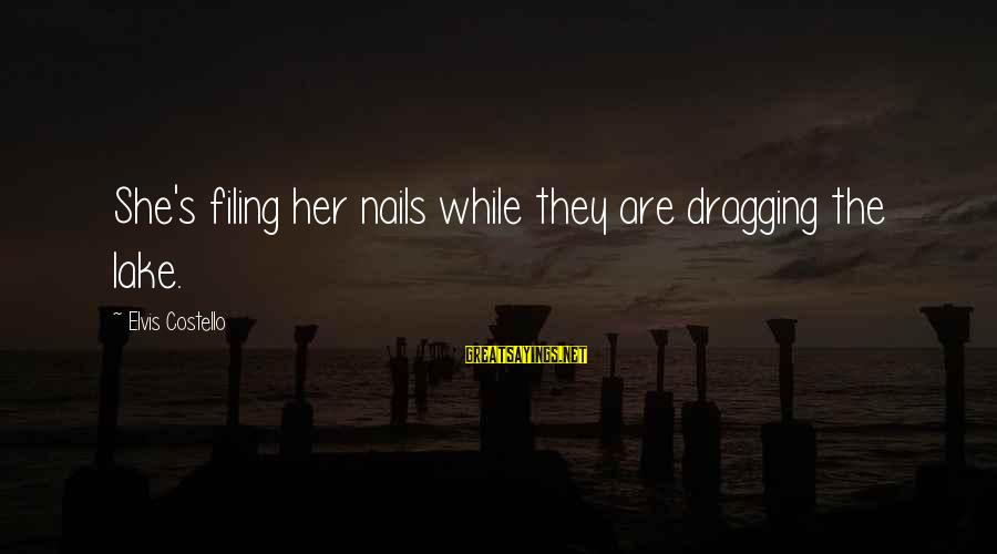 Elvis's Sayings By Elvis Costello: She's filing her nails while they are dragging the lake.