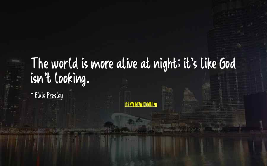 Elvis's Sayings By Elvis Presley: The world is more alive at night; it's like God isn't looking.