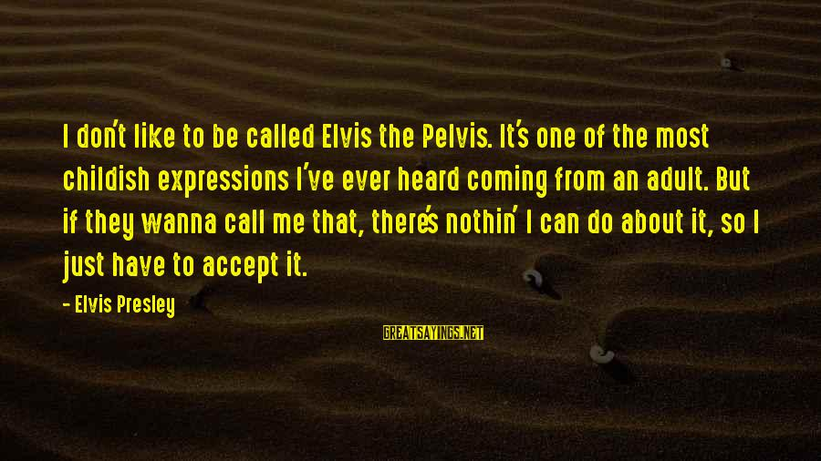 Elvis's Sayings By Elvis Presley: I don't like to be called Elvis the Pelvis. It's one of the most childish