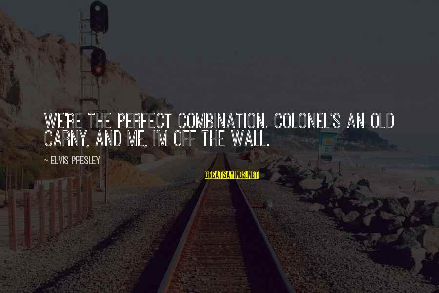 Elvis's Sayings By Elvis Presley: We're the perfect combination. Colonel's an old carny, and me, I'm off the wall.