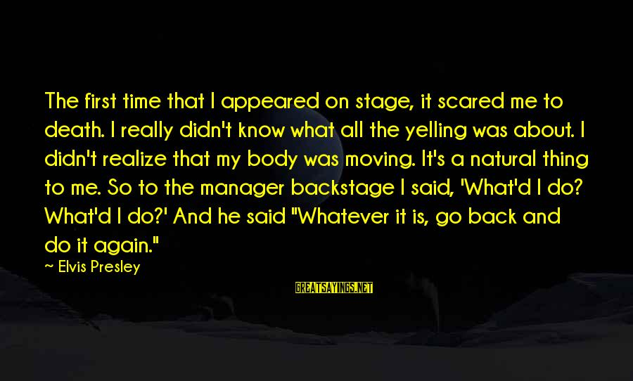 Elvis's Sayings By Elvis Presley: The first time that I appeared on stage, it scared me to death. I really