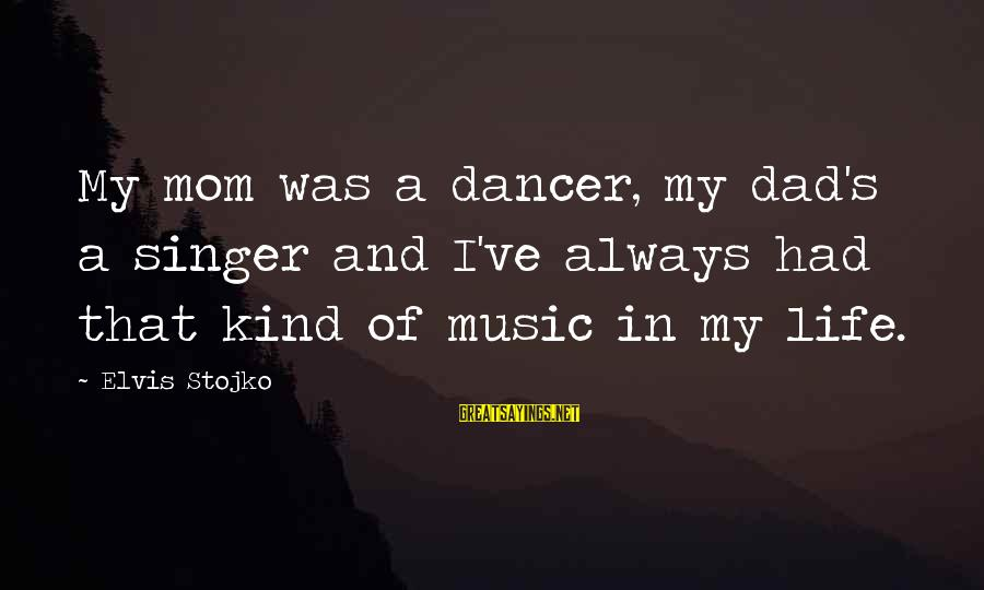 Elvis's Sayings By Elvis Stojko: My mom was a dancer, my dad's a singer and I've always had that kind