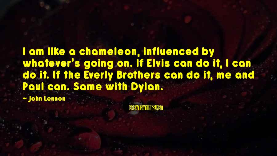 Elvis's Sayings By John Lennon: I am like a chameleon, influenced by whatever's going on. If Elvis can do it,