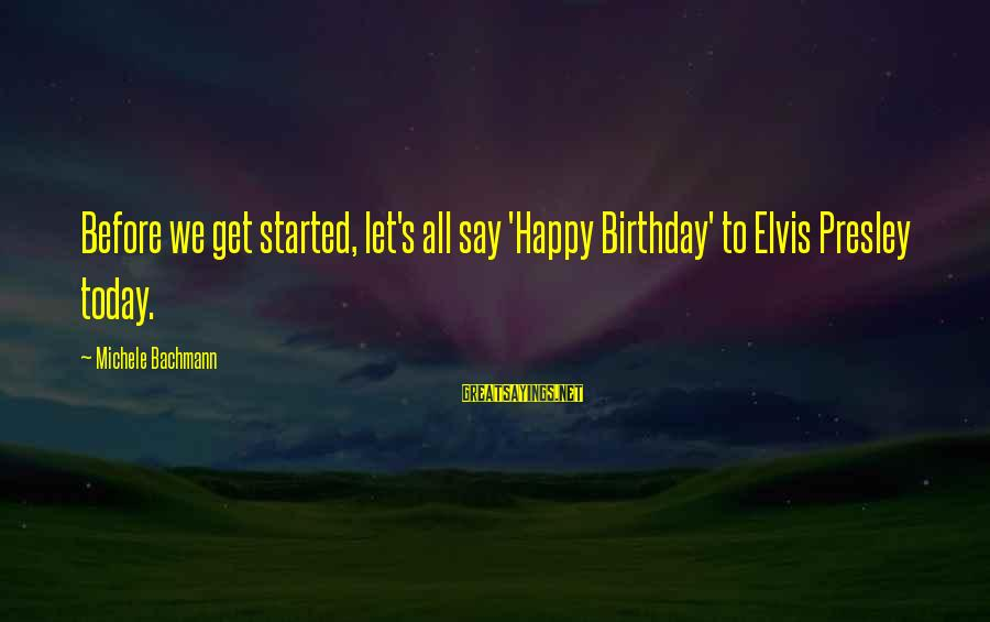 Elvis's Sayings By Michele Bachmann: Before we get started, let's all say 'Happy Birthday' to Elvis Presley today.