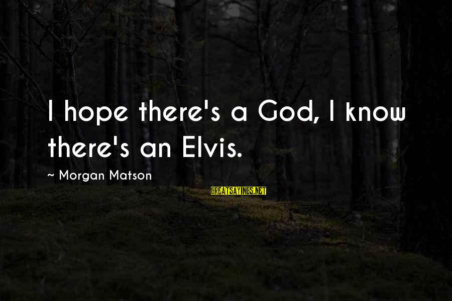 Elvis's Sayings By Morgan Matson: I hope there's a God, I know there's an Elvis.