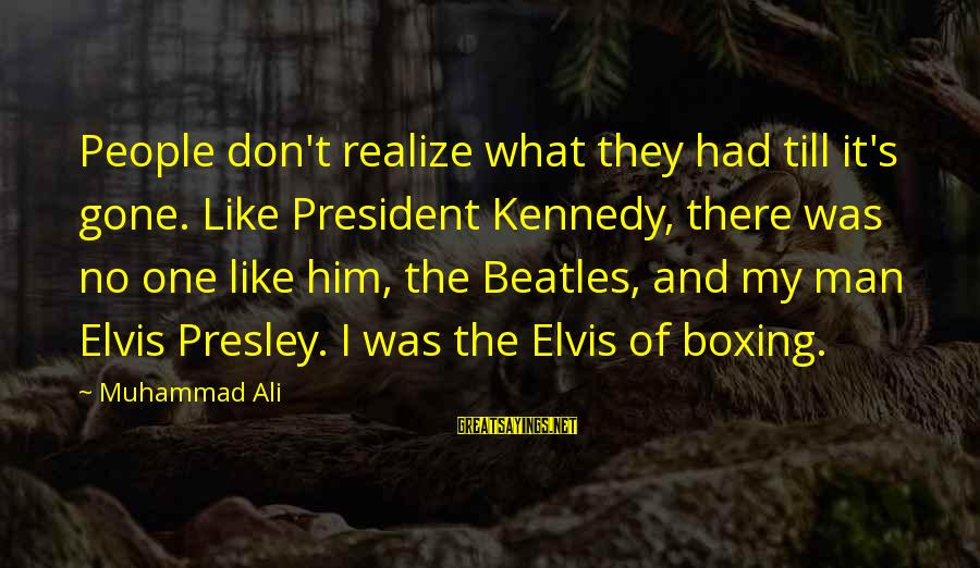 Elvis's Sayings By Muhammad Ali: People don't realize what they had till it's gone. Like President Kennedy, there was no