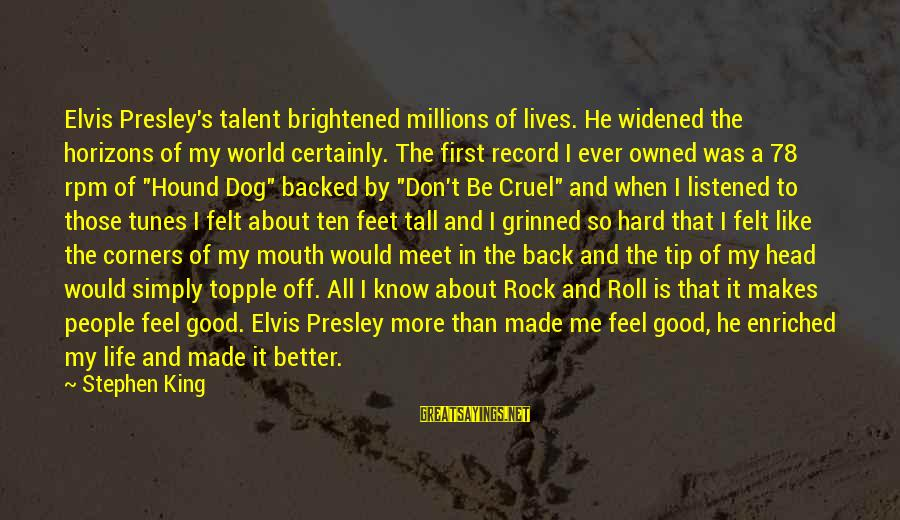 Elvis's Sayings By Stephen King: Elvis Presley's talent brightened millions of lives. He widened the horizons of my world certainly.