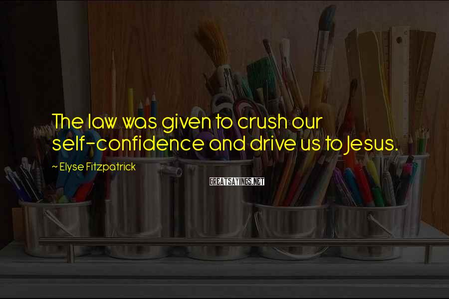 Elyse Fitzpatrick Sayings: The law was given to crush our self-confidence and drive us to Jesus.