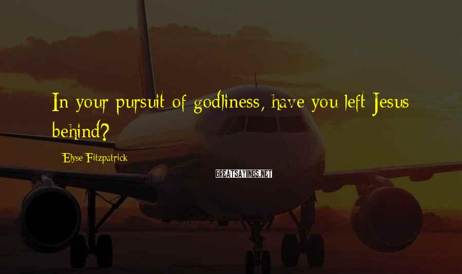 Elyse Fitzpatrick Sayings: In your pursuit of godliness, have you left Jesus behind?