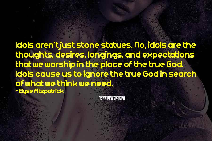 Elyse Fitzpatrick Sayings: Idols aren't just stone statues. No, idols are the thoughts, desires, longings, and expectations that
