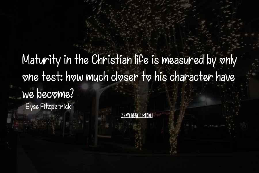 Elyse Fitzpatrick Sayings: Maturity in the Christian life is measured by only one test: how much closer to