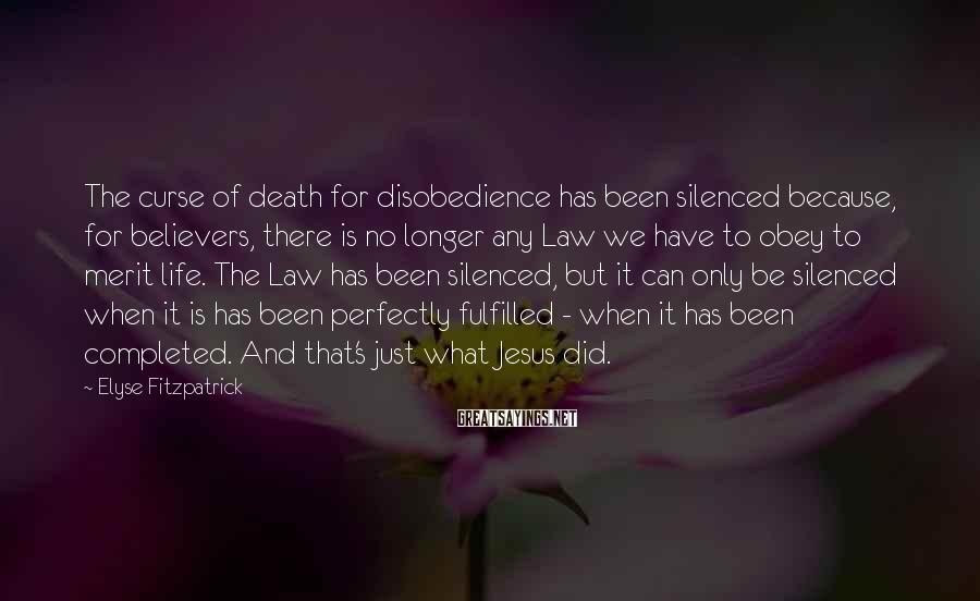 Elyse Fitzpatrick Sayings: The curse of death for disobedience has been silenced because, for believers, there is no