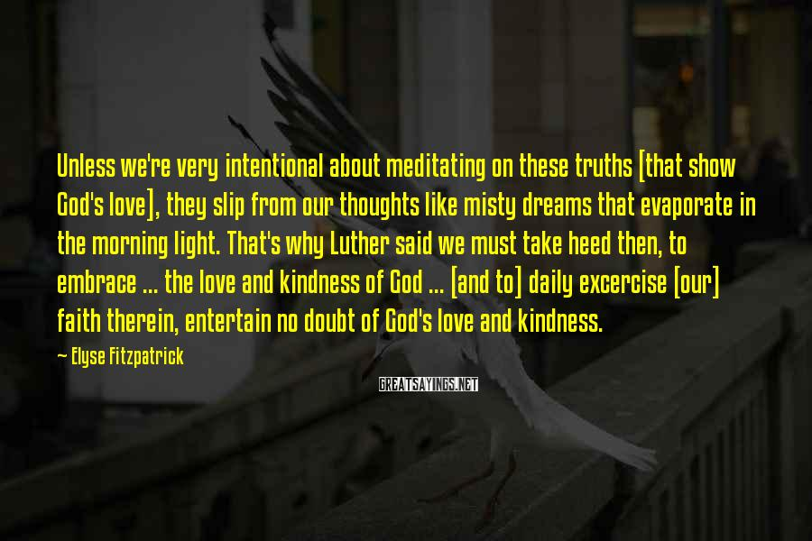 Elyse Fitzpatrick Sayings: Unless we're very intentional about meditating on these truths [that show God's love], they slip