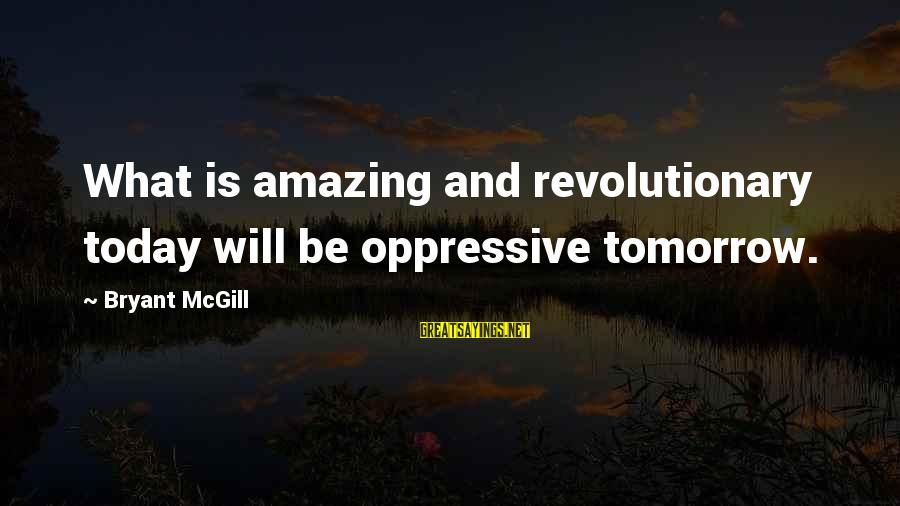Elysse Sayings By Bryant McGill: What is amazing and revolutionary today will be oppressive tomorrow.