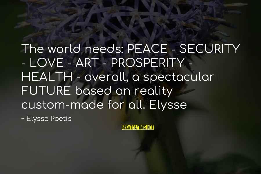 Elysse Sayings By Elysse Poetis: The world needs: PEACE - SECURITY - LOVE - ART - PROSPERITY - HEALTH -