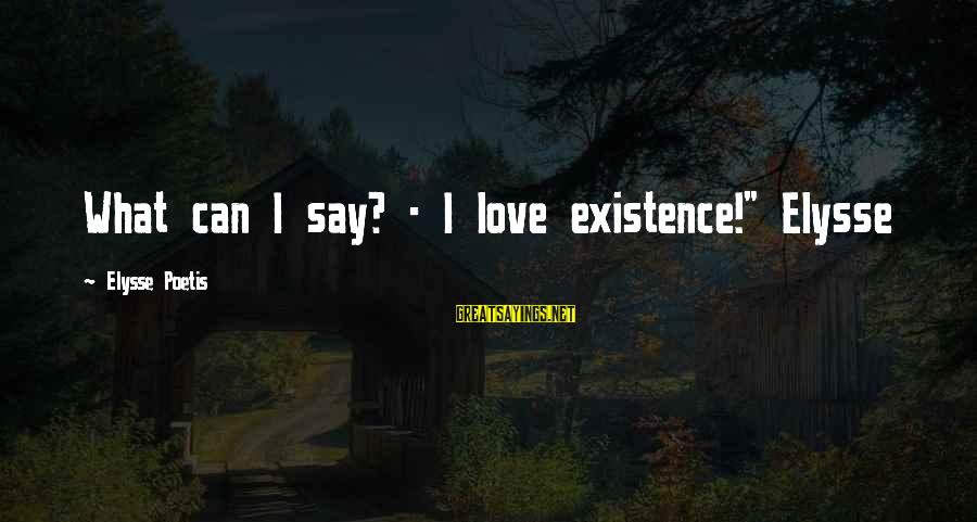 "Elysse Sayings By Elysse Poetis: What can I say? - I love existence!"" Elysse"