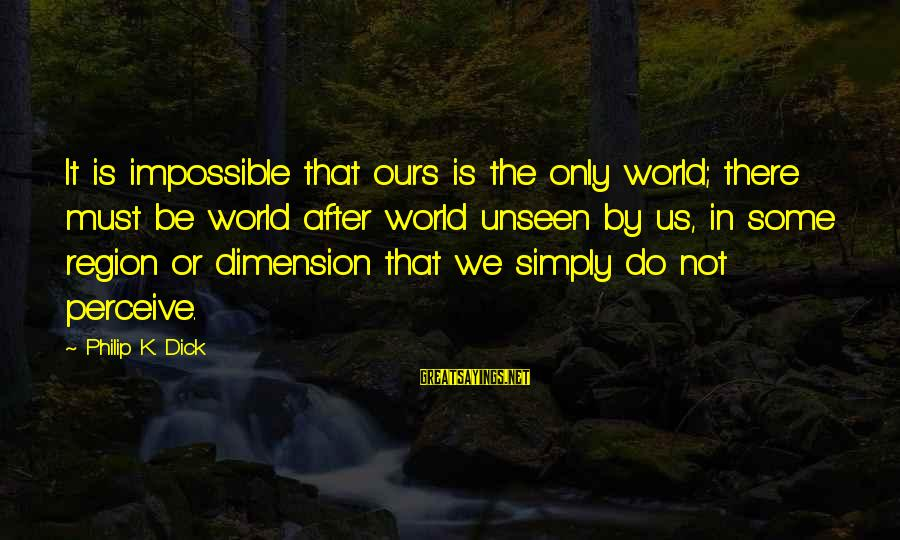 Elysse Sayings By Philip K. Dick: It is impossible that ours is the only world; there must be world after world