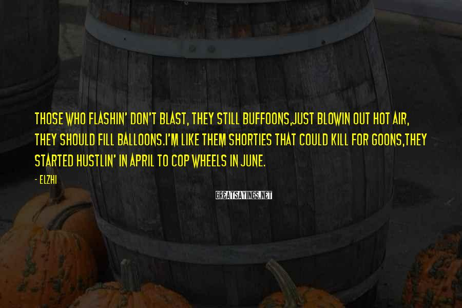 Elzhi Sayings: Those who flashin' don't blast, they still buffoons,Just blowin out hot air, they should fill