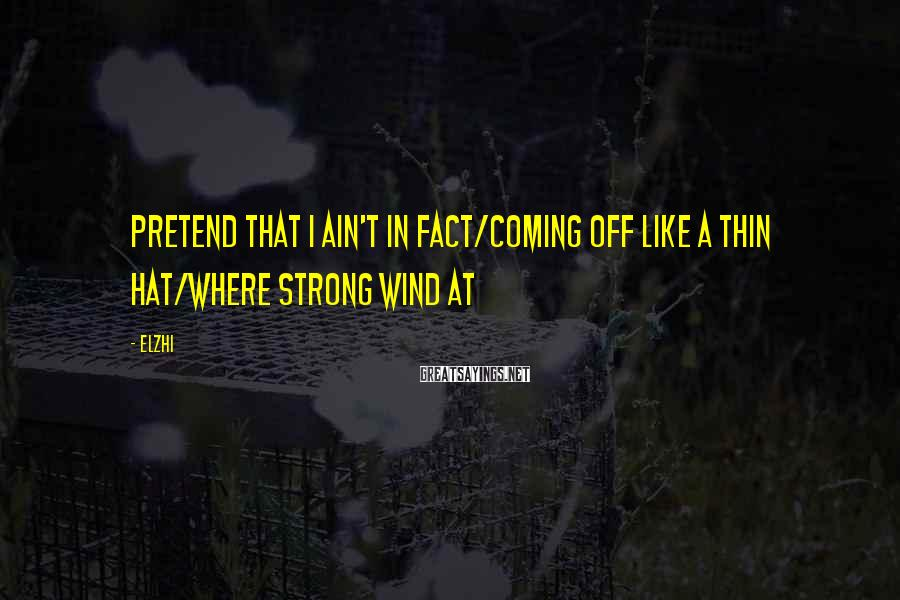 Elzhi Sayings: Pretend that I ain't in fact/Coming off like a thin hat/Where strong wind at