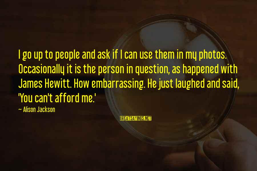 Embarrassing Photos Sayings By Alison Jackson: I go up to people and ask if I can use them in my photos.