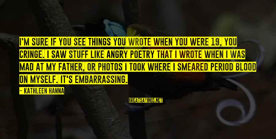 Embarrassing Photos Sayings By Kathleen Hanna: I'm sure if you see things you wrote when you were 19, you cringe. I