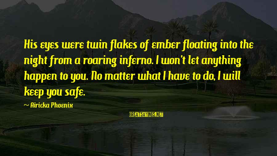 Ember Sayings By Airicka Phoenix: His eyes were twin flakes of ember floating into the night from a roaring inferno.